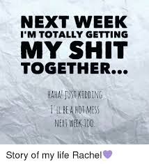 Hot Mess Meme - next week i m totally getting my shit together haha jus kidding l ll
