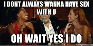 Wanna Have Sex Memes - i dont always wanna have sex with u oh wait yes i do world s most