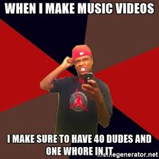 How To Make Meme Videos - when i make music videos i make sure to have 40 dudes and one whore