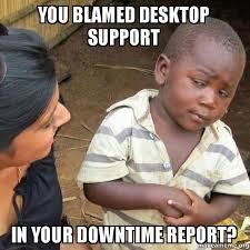 It Support Memes - you blamed desktop support in your downtime report skeptical