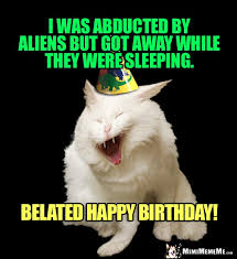Cat Alien Meme - happy belated birthday from kitty funny cats tell birthday jokes
