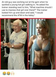 Old Guy Memes - an old guy was working out at the gym when he spotted a young hot