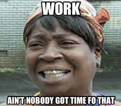 Work Work Work Meme - work aint nobody got time fo that jpg
