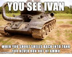 Tank Meme - you see ivan when you shoot shells back into tank you never run out