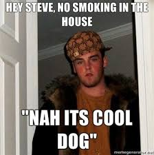 Funny Internet Meme - funny internet meme hey steve no smoking in the house nah its cool