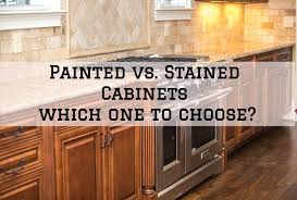 how to paint stained kitchen cabinets painted vs stained cabinets which one to choose sir