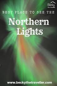 best place to see northern lights 2017 where is the best place to see the northern lights in 2018 becky
