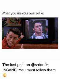 Like Your Own Post Meme - when you like your own selfie the last post on is insane you must
