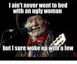 Ugly Woman Meme - lain t never went to bed with an ugly woman but i sure woke up