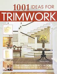 Ideas For Decorating 1001 Ideas For Trimwork The Ultimate Source Book For Decorating