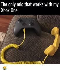 Xbox One Meme - the only mic that works with my xbox one meme on me me