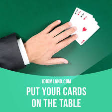 cards on the table put your cards on the table means to tell honestly what you think