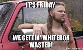 Wasted Meme - it s friday we gettin whiteboy wasted whiteboywasted make a