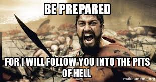 Be Prepared Meme - be prepared for i will follow you into the pits of hell the 300