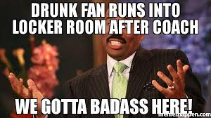 Bad Ass Memes - drunk fan runs into locker room after coach we gotta badass here