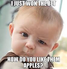 Fatass Meme - i just won the bet how do you like them apples meme skeptical