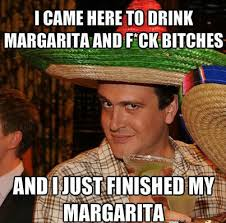 Fuck Bitches Meme - i came here to drink margaritas and fuck bitches i m out of