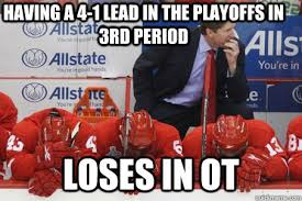 Red Wings Meme - having a 4 1 lead in the playoffs in 3rd period loses in ot red