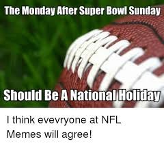 Super Bowl Sunday Meme - the monday after super bowl sunday should be a national holiday i