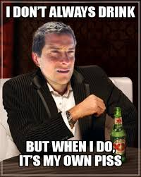 Piss Memes - image 120784 bear grylls better drink my own piss know your