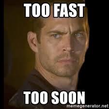 Too Soon Meme - too fast too soon paul walker meme generator