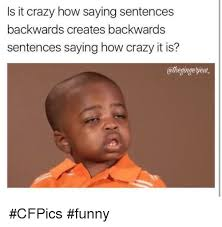 Meme Sentences - is it crazy how saying sentences backwards creates backwards