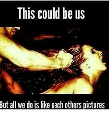 This Could Be Us But Meme - this could be us but all we do is like each others pictures meme