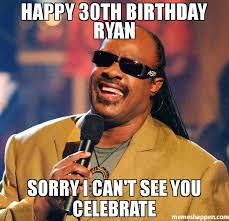 Funny 30th Birthday Meme - happy 30th birthday ryan sorry i can t see you celebrate meme