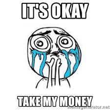 Okay Face Meme - it s okay take my money crying face meme generator
