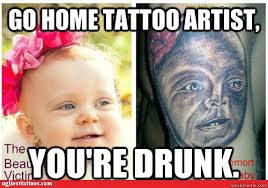 go home tattoo artist you u0027re drunk tattoo quickmeme