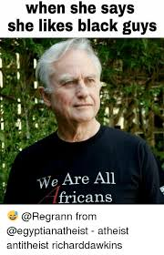 Black Guys Meme - when she says she likes black guys we are all fricans from