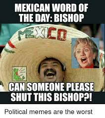 Mexicans Memes - mexican word of the day bishop ha cansomeone please shut this