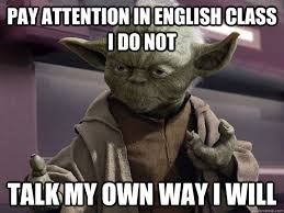 Funny Yoda Memes - pay attention in english class i do not talk my own way i will