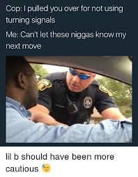 Lil B Memes - cop i pulled you over for not using turning signals me can t let
