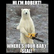 Seal Meme - hi i m robert where s your baby seal meme chainsaw bear 68090