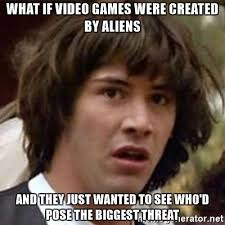 Aliens Meme Video - what if video games were created by aliens and they just wanted to