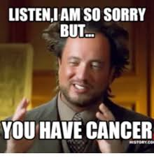 Memes Cancer - listeniamsosorry but you have cancer cancer sucks meme on me me