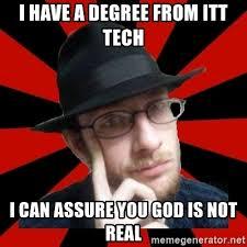 Itt Tech Meme - i have a degree from itt tech i can assure you god is not real