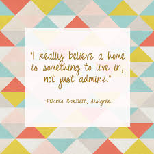i really believe a home is something to live in not just admire
