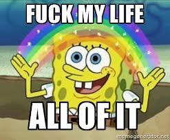 Fuck My Life Memes - fuck my life all of it spongebob meme generator curious