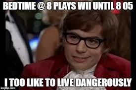Bedtime Meme - i too like to live dangerously meme imgflip