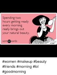 Natural Beauty Meme - spending two hours getting ready every morning really brings out