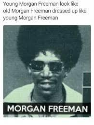 Morgan Freeman Memes - young morgan freeman look like old morgan freeman dressed up like
