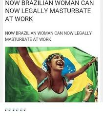 Brazilian Memes - now brazilian woman can now legally masturbate at work now
