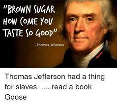 Sugar Brown Meme - brown sugar how come you taste so goop thomas jefferson thomas