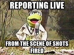 Shots Fired Meme - reporting live from the scene of shots fired kermit news flash