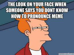 Pronounce Meme - look on your face when someone says you dont know how to pronounce