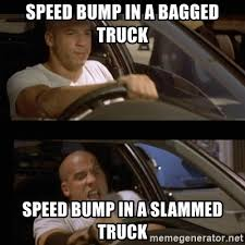 Speed Bump Meme - speed bump in a bagged truck speed bump in a slammed truck vin