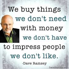 Dave Ramsey Meme - we buy things we don t need with money we don t have to impress