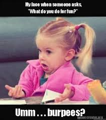 Burpees Meme - meme creator my face when someone asks what do you do for fun